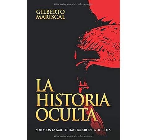 La Historia Oculta: Solo con la muerte hay honor en la derrota: Amazon.es: Mariscal, Gilberto: Libros