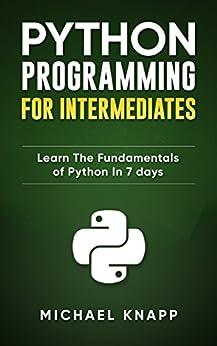 Python: Programming for Intermediates: Learn the Fundamentals of Python in 7 Days (English Edition) de [Knapp, Michael]