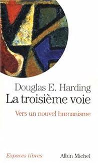 La troisième voie : Vers un nouvel humanisme par Douglas Harding