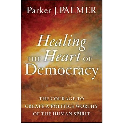 Read Online Healing the Heart of Democracy : The Courage to Create a Politics Worthy of the Human Spirit(Hardback) - 2011 Edition pdf epub