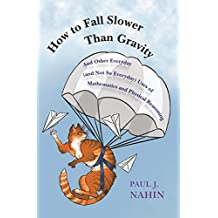 How to Fall Slower Than Gravity: And Other Everyday (and Not So Everyday) Uses of Mathematics and Physical Reasoning