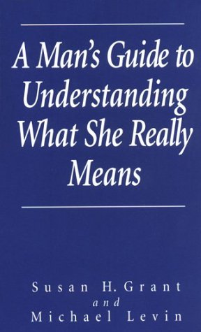 A Man's Guide to Understanding What She Really Means, Grant, Susan H.; Levin, Michael