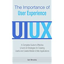 The Importance of User Experience: A Complete Guide to Effective UI and UX Strategies for Creating Useful and Usable Mobile & Web Applications
