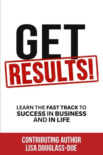 Get RESULTS! Learn the Fast Track to Success in Business and in Life