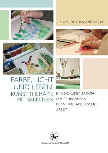Farbe Licht Und Leben Kunsttherapie Mit Senioren  Eine Dokumentation Aus Zehn Jahren Kunsttherapeutischer Arbeit  Rehabilitation   Wissenschaft Und Praxis  4  Band 4