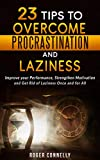 23 Tips To Overcome Procrastination And Laziness: Improve Your Performance, Strengthen Motivation And Get Rid Of Laziness Once And For All