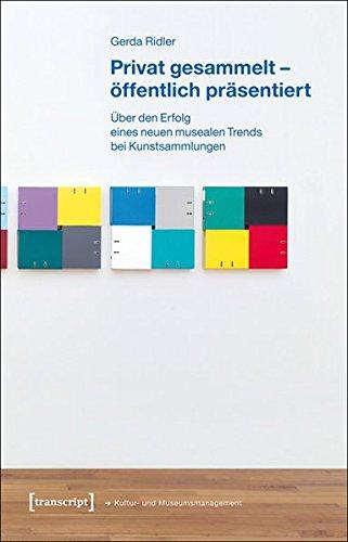 Privat gesammelt - öffentlich präsentiert: Über den Erfolg eines neuen musealen Trends bei Kunstsammlungen (Schriften zum Kultur- und Museumsmanagement)