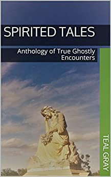 Spirited Tales: Anthology of True Ghostly Encounters by [Gray, Teal, Cameron, Kit, Christian, Claudia Hall, Fults, Mark Elliott, Snider, Tui, Stephens, Greg, Tucker, Shelly Cumbie, Neas, Linda M. Rhinehart]