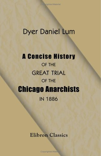 Download A Concise History of the Great Trial of the Chicago Anarchists in 1886: Condensed from the Official Record PDF