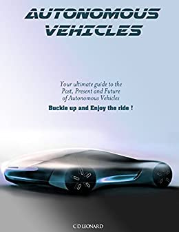 Here's Your Ultimate Guide to the Past, Present and Future of Autonomous Vehicles!  Autonomous Vehicles by C.D. Leonard