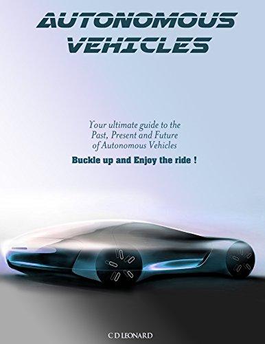 Autonomous Vehicles: Your Ultimate Guide to the Past, Present and Future of Autonomous Vehicles