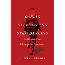 Gaelic Cape Breton Step-Dancing: An Historical and Ethnographic Perspective (McGill-Queen's Studies in Ethnic History)
