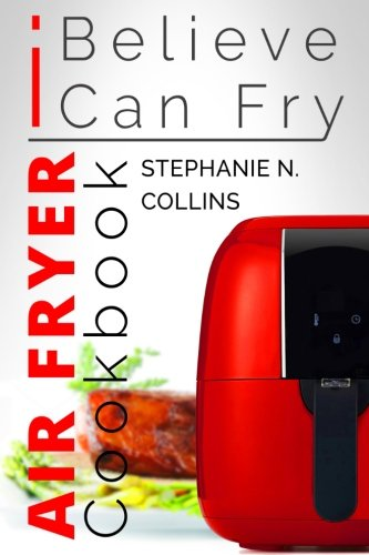 Air Fryer Cookbook: I Believe I Can Fry: [Black & White Edition]