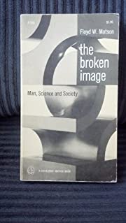 The Broken Image: Man, Science and Society…