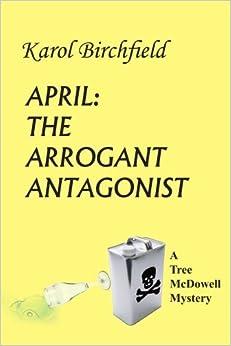 APRIL: THE ARROGANT ANTAGONIST: A Tree McDowell Mystery by Karol Birchfield (2004-05-27)