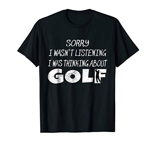 (Sorry I Wasn't Listening I Was Thinking About Golf T-Shirt )