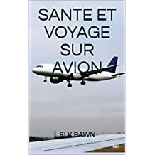 SANTE ET VOYAGE SUR AVION: Directives et conseils pratiques pour passagers aériens (French Edition)