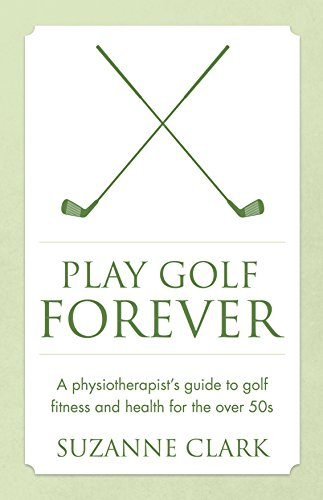 Play Golf Forever: A physiotherapist's guide to golf fitness and...