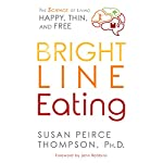 Bright Line Eating: The Science of Living Happy, Thin & Free | Susan Peirce Thompson