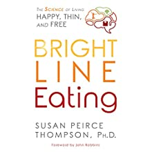 Bright Line Eating: The Science of Living Happy, Thin & Free Audiobook by Susan Peirce Thompson PhD Narrated by Susan Peirce Thompson PhD, Tanya Eby, Mel Foster, Emily Sutton-Smith, John Robbins