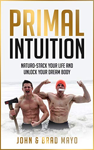 Primal Intuition: Naturo-Stack Your Life And Unlock Your Dream Body (Biohacking, Weight Loss, Self-Help, No Gym Needed, Burn Fat) ()