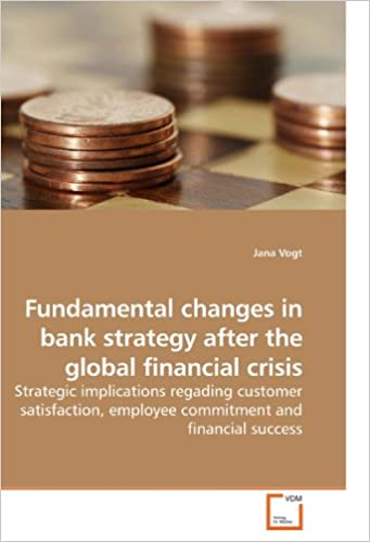 Book Fundamental changes in bank strategy after the global financial crisis: Strategic implications regading customer satisfaction, employee commitment and financial success