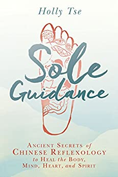 Sole Guidance: Ancient Secrets of Chinese Reflexology to Heal the Body, Mind, Heart, and Spirit by [Tse, Holly]