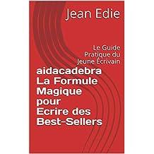 AIDACADEBRA La Formule Magique pour Ecrire des Best-Sellers: Le Guide Pratique du Jeune Écrivain (French Edition)