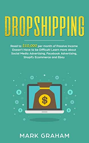 Dropshipping:  Road to $10,000 per month of Passive Income Doesn't Have to be Difficult! Learn more about Social Media Advertising, Facebook Advertising, ... Ecommerce and Ebay (passive income ideas 1)