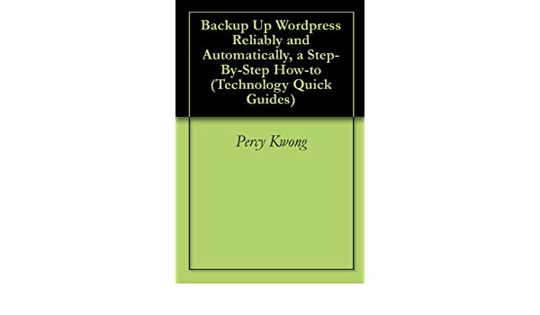 Backup Up Wordpress Reliably and Automatically, a Step-By-Step How-to (Technology Quick Guides)