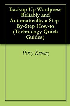 Backup Up Wordpress Reliably and Automatically, a Step-By-Step How-to (Technology Quick Guides) by [Kwong, Percy]