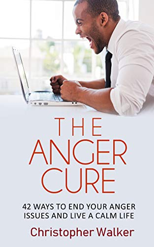 The Anger Cure: 42 Powerful Self Control Methods for Anger Management, Stress Relief and Taking Control of Your Life (The Rapid Results Academy) by [Walker, Christopher]