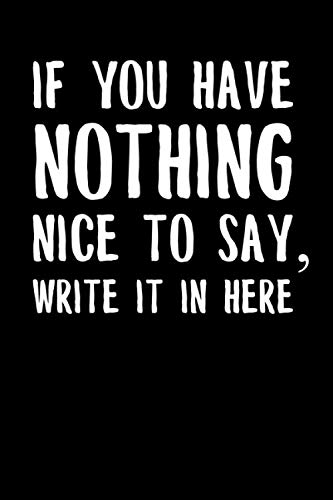 If You Have Nothing Nice To Say, Write It In Here: Funny Office College Ruled Notebook/Journal Gift With Funny Saying -