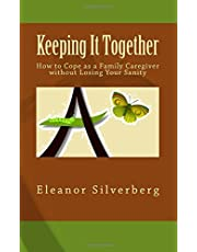 Keeping It Together: How to Cope as a Family Caregiver without Losing Your Sanity