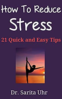 How to Reduce Stress: 21 Quick and Easy Tips (Feeling Overwhelmed Series) by [Uhr, Dr. Sarita]