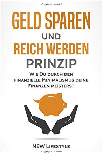 Geld sparen und reich werden Prinzip: Wie Du durch den finanzielle Minimalismus deine Finanzen meisterst (glücklich sein, mehr Erfolg, Finanzen meistern)