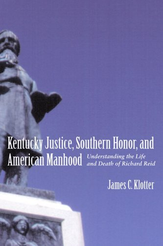 By James C. Klotter Kentucky Justice, Southern Honor, And American Manhood: Understanding the Life And Death of Richard ebook