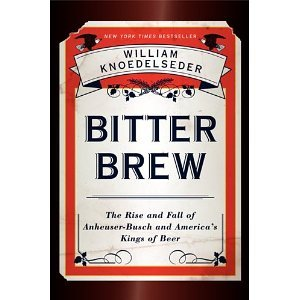 bitter-brew-the-rise-and-fall-of-anheuser-busch-and-americas-kings-of-beer-hardcover-2012-1st-ed-wil