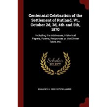 Centennial Celebration of the Settlement of Rutland, Vt., October 2d, 3d, 4th and 5th, 1870: Including the Addresses, Historical Papers, Poems, Responses at the Dinner Table, etc.