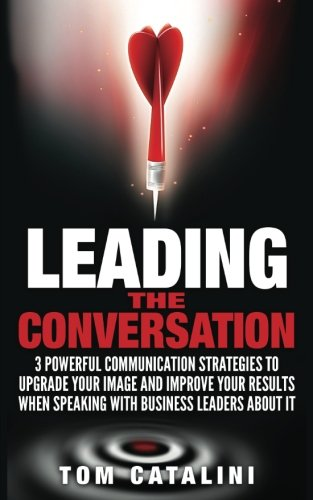 Leading the Conversation: 3 Powerful Communication Strategies to Upgrade Your Image and Improve Your Results When Speaking with Business Leaders About IT