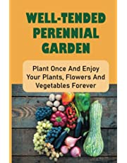 Well-Tended Perennial Garden: Plant Once And Enjoy Your Plants, Flowers And Vegetables Forever: How To Grow Perennials