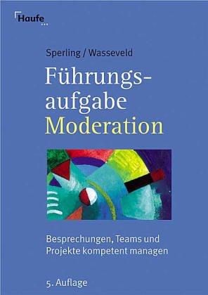 Führungsaufgabe Moderation: Besprechungen, Teams, Projekte kompetent managen