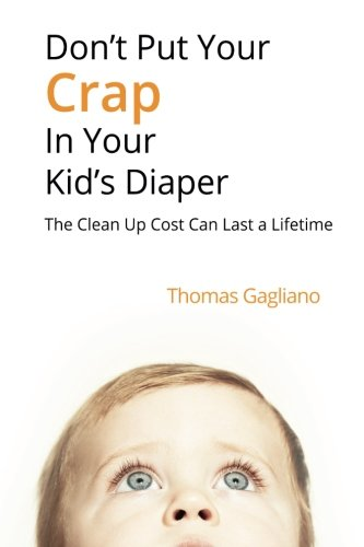 Don't Put Your Crap in Your Kid's Diaper: The Clean Up Cost Can Last a Lifetime by CreateSpace Independent Publishing Platform
