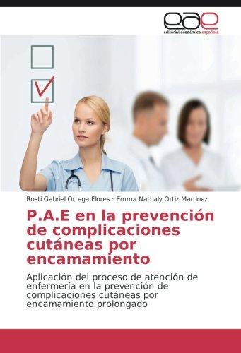 Read Online P.A.E en la prevención de complicaciones cutáneas por encamamiento: Aplicación del proceso de atención de enfermería en la prevención de ... por encamamiento prolongado (Spanish Edition) pdf