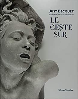Le geste sûr: Just Becquet sculpteur bisontin (1829-1907)