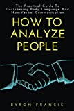 How To Analyze People: The Practical Guide To Deciphring Body Language And Non-Verbal Communication