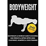 BODYWEIGHT: 2nd Edition! Bodyweight 2.0 Workout Guide to Boosting Raw Strength & Getting Ripped Using: Calisthenics, Isometrics, & Cross Training! (Exercise ... Books, Running, Healthy Living Book 1)