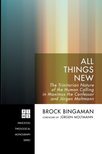 All Things New: The Trinitarian Nature of the Human Calling in Maximus the Confessor and Jürgen Moltmann (Princeton Theo