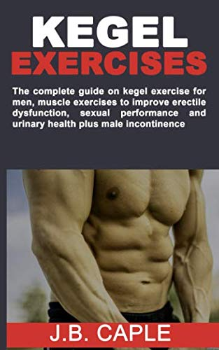 KEGEL EXERCISES: The complete guide on kegel exercise for men, muscle exercises to improve erectile dysfunction, sexual performance and urinary health plus male incontinence