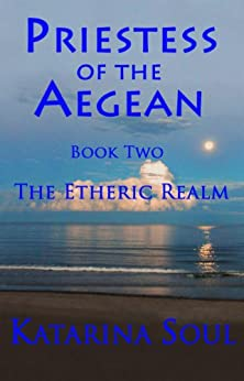 Priestess of the Aegean: Book Two--The Etheric Realm by [Soul, Katarina]